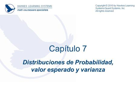 HAWKES LEARNING SYSTEMS math courseware specialists Copyright © 2010 by Hawkes Learning Systems/Quant Systems, Inc. All rights reserved. Capítulo 7 Distribuciones.