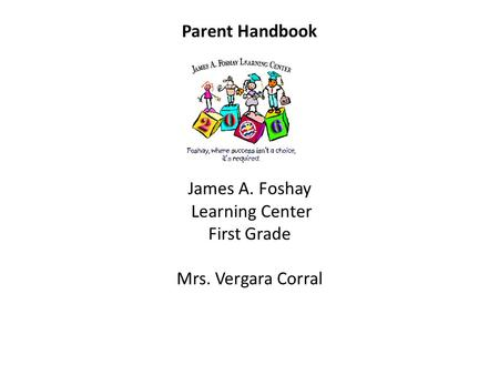 Parent Handbook James A. Foshay Learning Center First Grade Mrs. Vergara Corral.
