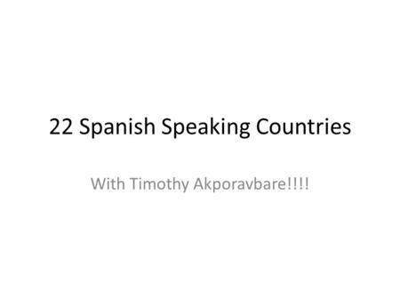 22 Spanish Speaking Countries With Timothy Akporavbare!!!!