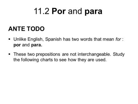 11.2 Por and para ANTE TODO  Unlike English, Spanish has two words that mean for : por and para.  These two prepositions are not interchangeable. Study.