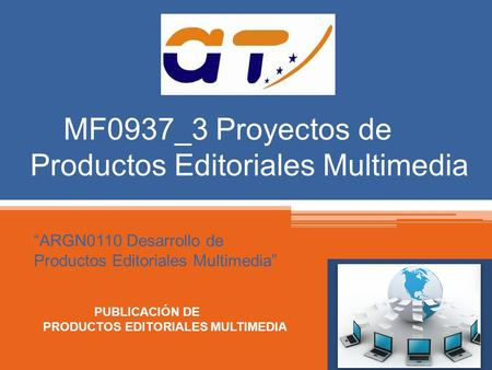 "MF0937_3 Proyectos de Productos Editoriales Multimedia ""ARGN0110 Desarrollo de Productos Editoriales Multimedia"" PUBLICACIÓN DE PRODUCTOS EDITORIALES MULTIMEDIA."