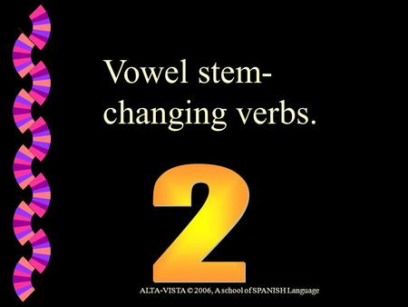 Vowel stem- changing verbs. ALTA-VISTA © 2006, A school of SPANISH Language.