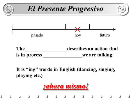 "1 El Presente Progresivo hoypasadofuturo The ________________describes an action that is in process _______________we are talking. It is ""ing"" words in."
