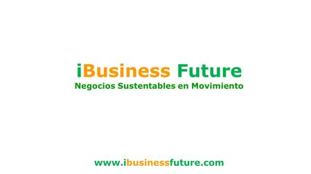 IBusiness Future Negocios Sustentables en Movimiento www.ibusinessfuture.com.