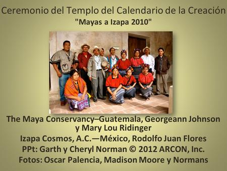 Ceremonio del Templo del Calendario de la Creación Mayas a Izapa 2010 The Maya Conservancy–Guatemala, Georgeann Johnson y Mary Lou Ridinger Izapa Cosmos,