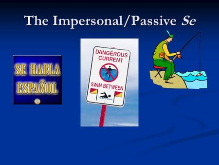 The Impersonal/Passive Se. The impersonal se Can mean they, one, or you Can mean they, one, or you Se come bien en este restaurante. Se come bien en este.