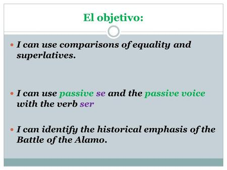I can use comparisons of equality and superlatives. I can use passive se and the passive voice with the verb ser I can identify the historical emphasis.