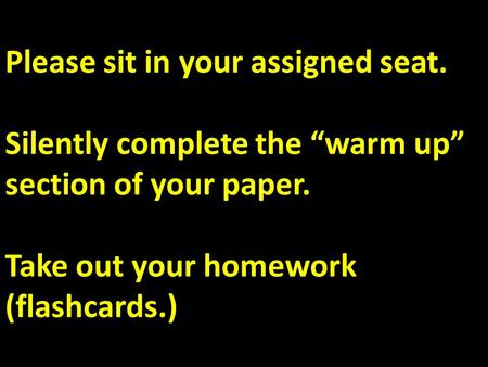"Please sit in your assigned seat. Silently complete the ""warm up"" section of your paper. Take out your homework (flashcards.)"