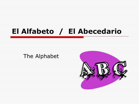 El Alfabeto / El Abecedario The Alphabet.  Before 1994 the Spanish alphabet had three extra letters (ch, ll, and rr). Older dictionaries have a section.
