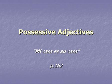 "Possessive Adjectives ""Mi casa es su casa"" p.162."