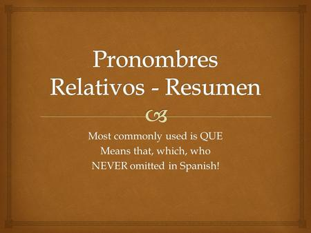 Most commonly used is QUE Means that, which, who NEVER omitted in Spanish!