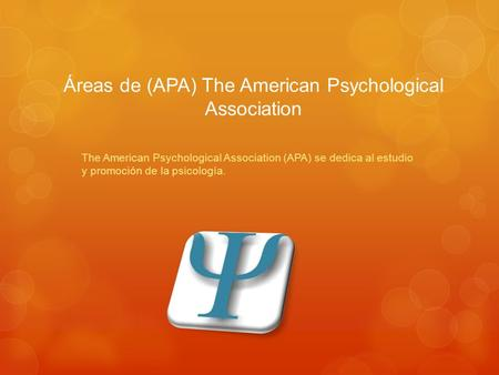 Áreas de (APA) The American Psychological Association The American Psychological Association (APA) se dedica al estudio y promoción de la psicología.