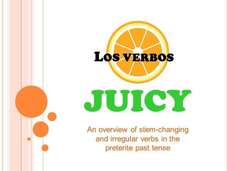 L OS VERBOS JUICY An overview of stem-changing and irregular verbs in the preterite past tense.