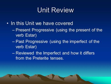 Unit Review In this Unit we have covered –Present Progressive (using the present of the verb Estar) –Past Progressive (using the imperfect of the verb.