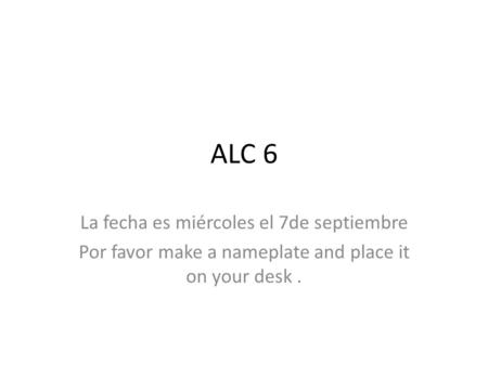 ALC 6 La fecha es miércoles el 7de septiembre Por favor make a nameplate and place it on your desk.