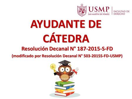 AYUDANTE DE CÁTEDRA Resolución Decanal N° 187-2015-S-FD (modificado por Resolución Decanal N° 503-2015S-FD-USMP)