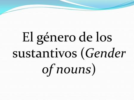 "El género de los sustantivos (Gender of nouns). End in –o = masculine (""el helado"") End in –a = femenine (""la mesa"")"