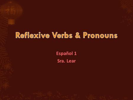 Español 1 Sra. Lear. To describe people doing things for themselves, use reflexive verbs. Examples of reflexive actions are brushing one's teeth or combing.