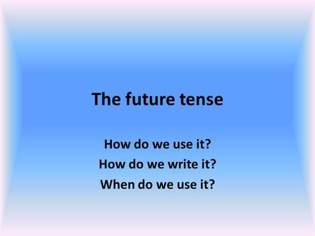 The future tense How do we use it? How do we write it? When do we use it?