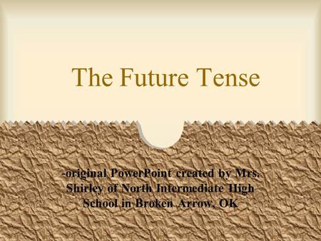 The Future Tense -original PowerPoint created by Mrs. Shirley of North Intermediate High School in Broken Arrow, OK.