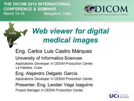 THE DICOM 2013 INTERNATIONAL CONFERENCE & SEMINAR March 14-16Bangalore, India Web viewer for digital medical images Eng. Carlos Luis Castro Márquez University.