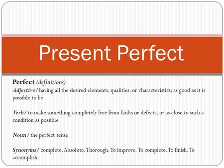 Present Perfect Perfect (definitions) Adjective/ having all the desired elements, qualities, or characteristics; as good as it is possible to be Verb/