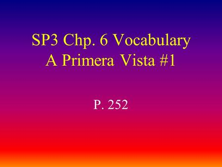 SP3 Chp. 6 Vocabulary A Primera Vista #1 P. 252 traducir to translate.