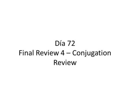 "Día 72 Final Review 4 – Conjugation Review. Calentamiento Make sure you picked up the piece of paper by the door. Begin working on the ""calentamiento"""