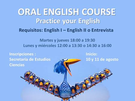 ORAL ENGLISH COURSE Practice your English Requisitos: English I – English II o Entrevista Martes y jueves 18:00 a 19:30 Lunes y miércoles 12:00 a 13:30.