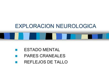 EXPLORACION NEUROLOGICA ESTADO MENTAL PARES CRANEALES REFLEJOS DE TALLO.