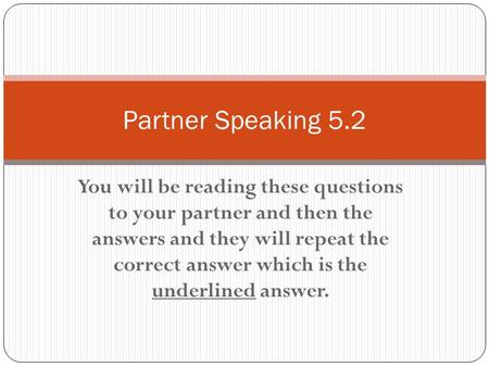 You will be reading these questions to your partner and then the answers and they will repeat the correct answer which is the underlined answer. Partner.