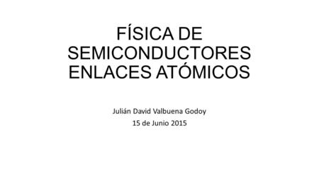 FÍSICA DE SEMICONDUCTORES ENLACES ATÓMICOS Julián David Valbuena Godoy 15 de Junio 2015.