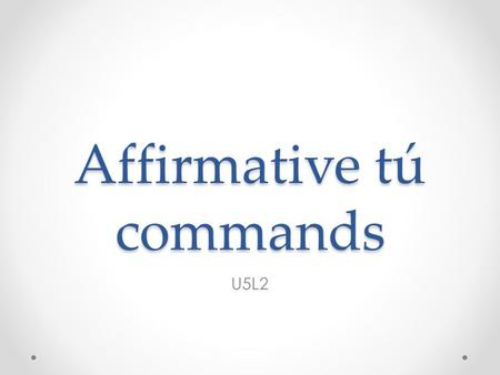 Affirmative tú commands U5L2. Use affirmative tú commands with a friend or family member. Regular affirmative tú commands are the same as the él / ella.