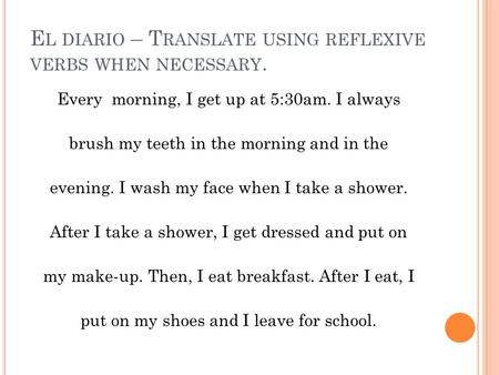 E L DIARIO – T RANSLATE USING REFLEXIVE VERBS WHEN NECESSARY. Every morning, I get up at 5:30am. I always brush my teeth in the morning and in the evening.