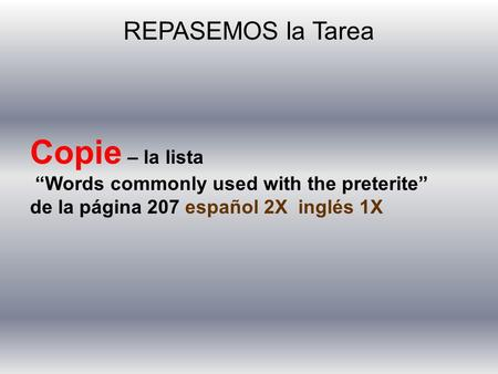 "REPASEMOS la Tarea Copie – la lista ""Words commonly used with the preterite"" de la página 207 español 2X inglés 1X."
