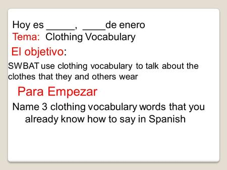 El objetivo: SWBAT use clothing vocabulary to talk about the clothes that they and others wear Hoy es _____, ____de enero Tema: Clothing Vocabulary Para.