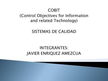 COBIT (Control Objectives for Information and related Technology) SISTEMAS DE CALIDAD INTEGRANTES: JAVIER ENRIQUEZ AMEZCUA.