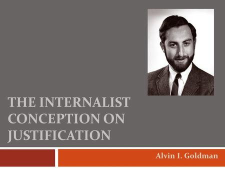 THE INTERNALIST CONCEPTION ON JUSTIFICATION Alvin I. Goldman.