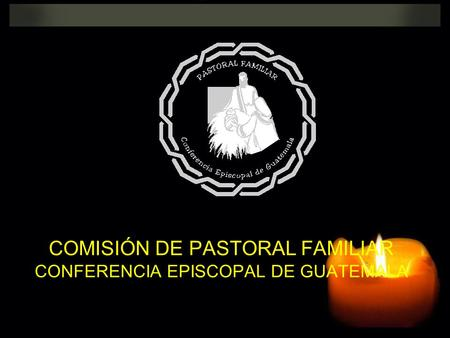 COMISIÓN DE PASTORAL FAMILIAR CONFERENCIA EPISCOPAL DE GUATEMALA