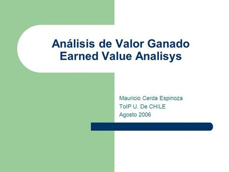 Análisis de Valor Ganado Earned Value Analisys Mauricio Cerda Espinoza ToIP U. De CHILE Agosto 2006.