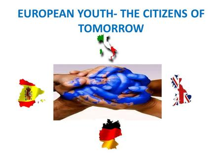EUROPEAN YOUTH- THE CITIZENS OF TOMORROW. PROYECTO COMENIUS 2010-2012 EUROPEAN YOUTH- THE CITIZENS OF TOMORROW.