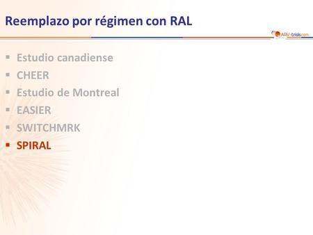 Reemplazo por régimen con RAL  Estudio canadiense  CHEER  Estudio de Montreal  EASIER  SWITCHMRK  SPIRAL.