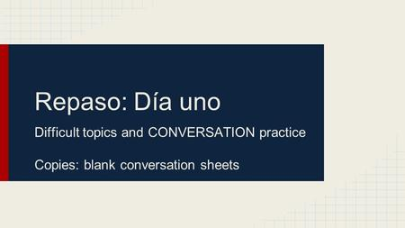 Repaso: Día uno Difficult topics and CONVERSATION practice Copies: blank conversation sheets.