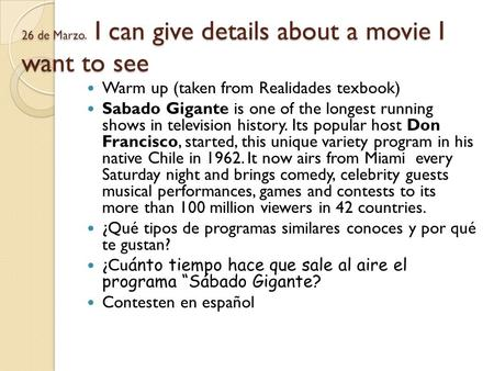 26 de Marzo. I can give details about a movie I want to see Warm up (taken from Realidades texbook) Sabado Gigante is one of the longest running shows.