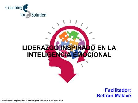 LIDERAZGO INSPIRADO EN LA INTELIGENCIA EMOCIONAL Facilitador: Beltrán Malavé ® Derechos registrados Coaching for Solution. LIIE. Oct-2013.