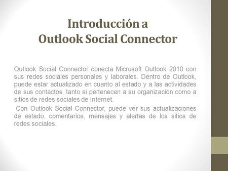 Introducción a Outlook Social Connector Outlook Social Connector conecta Microsoft Outlook 2010 con sus redes sociales personales y laborales. Dentro de.