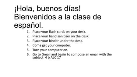 ¡Hola, buenos días! Bienvenidos a la clase de español. 1.Place your flash cards on your desk. 2.Place your hand sanitizer on the desk. 3.Place your binder.