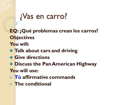 ¿Vas en carro? EQ: ¿Qué problemas crean los carros? Objectives You will:  Talk about cars and driving  Give directions  Discuss the Pan American Highway.