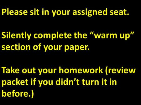 "Please sit in your assigned seat. Silently complete the ""warm up"" section of your paper. Take out your homework (review packet if you didn't turn it in."