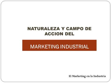 NATURALEZA Y CAMPO DE ACCION DEL MARKETING INDUSTRIAL El Marketing en la Industria.